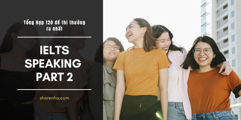 Tổng hợp 120 đề IELTS Speaking Part 2 thường gặp nhất và chiến thuật + chuẩn bị