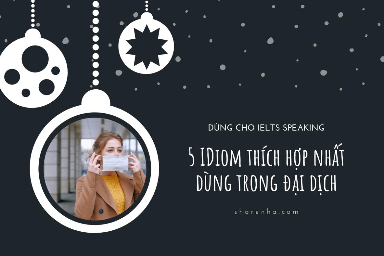 NĂM IDIOMS HAY có thể được dùng thường xuyên trong IELTS Speaking ở thời điểm hiện tại