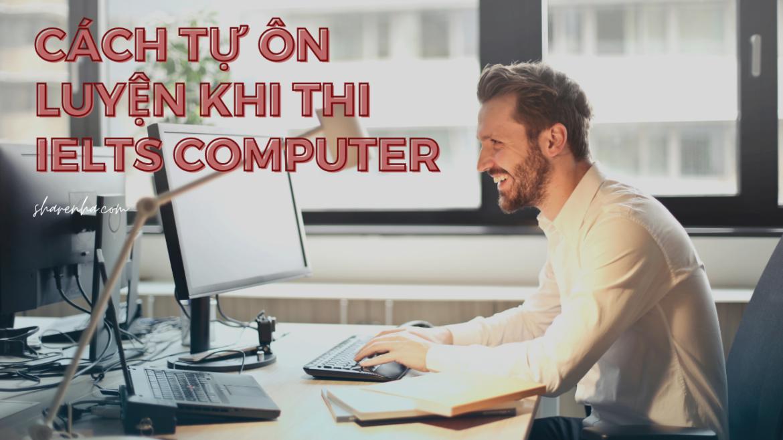Cách tự học và ôn luyện khi quyết định đăng ký thi IELTS Computer