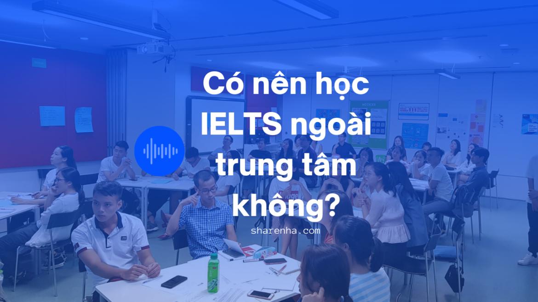 Học IELTS có cần học ở trung tâm tiếng Anh hay không?