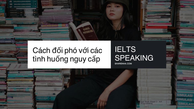 Giải quyết gọn tình huống nguy cấp khi đang thi IELTS Speaking