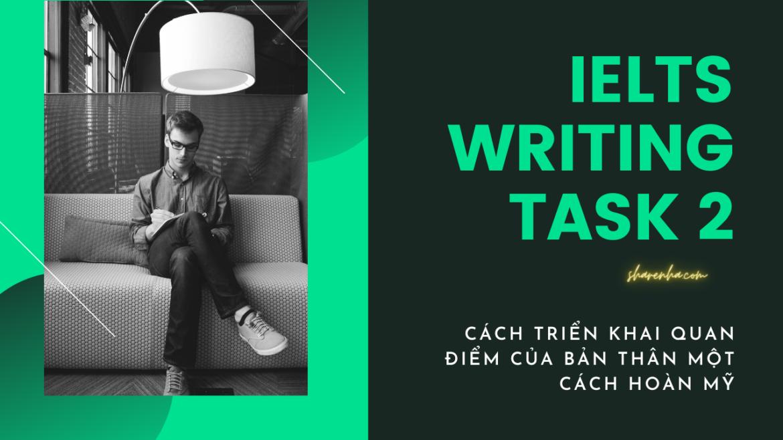 IELTS Writing Task 2 – Cách triển khai quan điểm bản thân hoàn mỹ