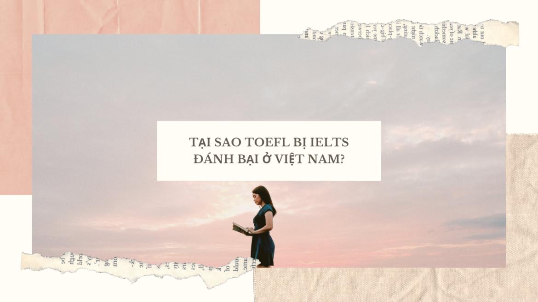 Tại sao TOEFL bị IELTS đánh bại ở Việt Nam?