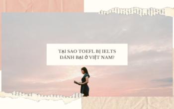 TẠI SAO TOEFL BỊ IELTS ĐÁNH BẠI Ở VIỆT NAM