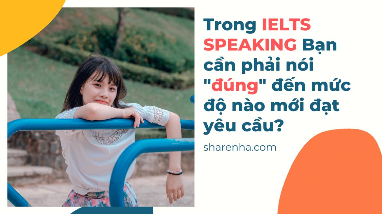 """IELTS Speaking – Bạn phải nói """"đúng"""" đến mức nào thì ok?"""
