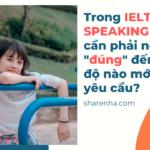 Trong IELTS SPEAKING Bạn cần phải nói đúng đến mức độ nào mới đạt yêu cầu (1)