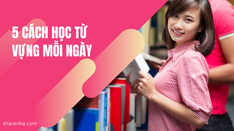 Học từ vựng tiếng Anh mỗi ngày với 5 cách sau